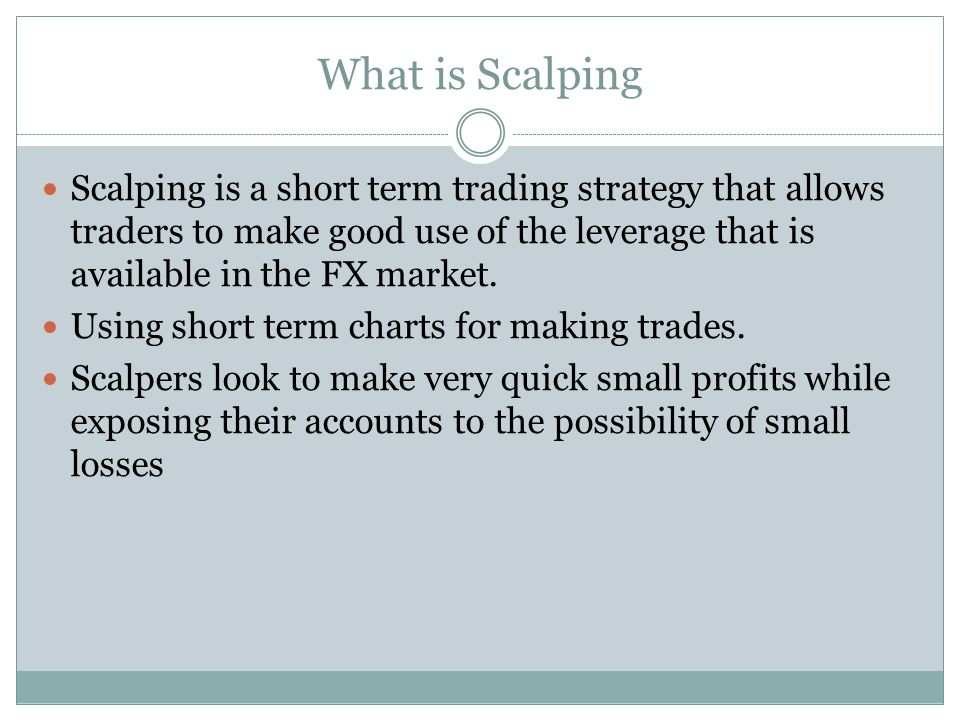 What is Scalping Scalping is a short term trading strategy that allows traders to make good use of the leverage that is available in the FX market.