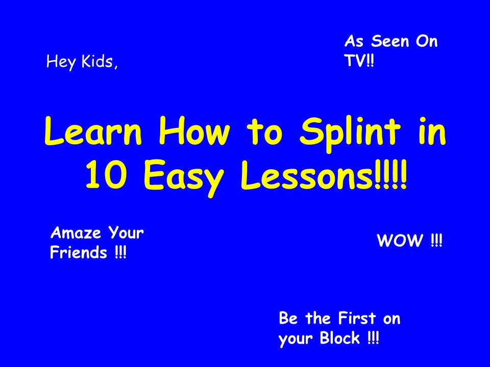 Learn How to Splint in 10 Easy Lessons!!!!