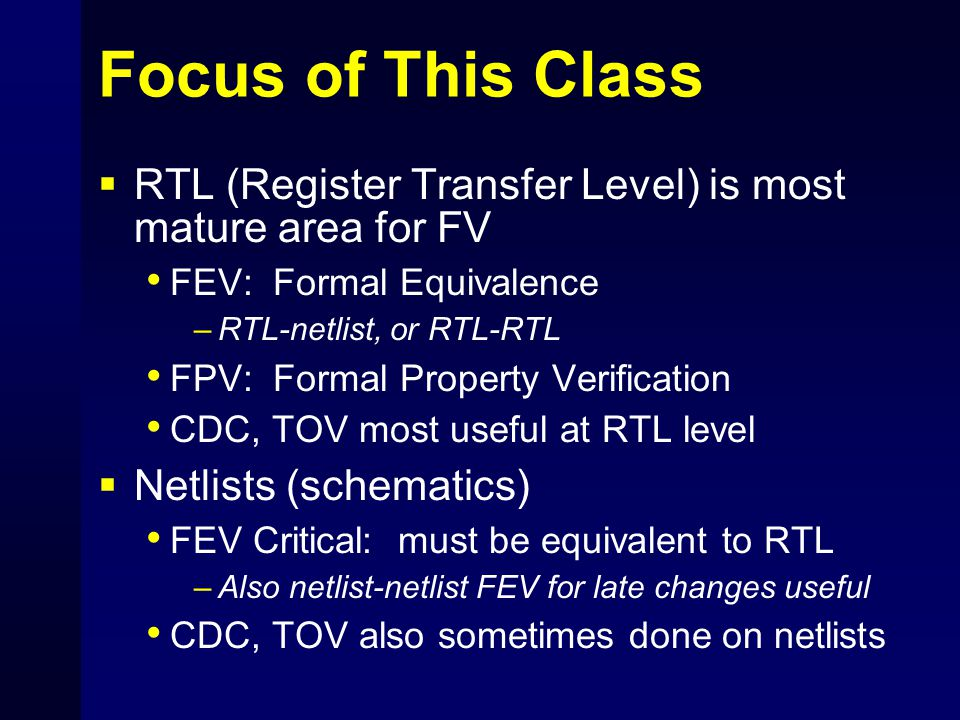 Focus of This Class RTL (Register Transfer Level) is most mature area for FV. FEV: Formal Equivalence.