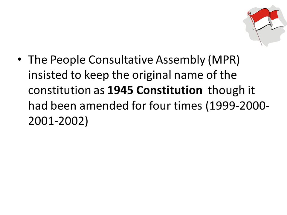 The People Consultative Assembly (MPR) insisted to keep the original name of the constitution as 1945 Constitution though it had been amended for four times (1999-2000-2001-2002)