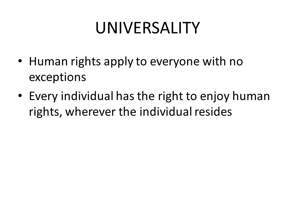 UNIVERSALITY Human rights apply to everyone with no exceptions