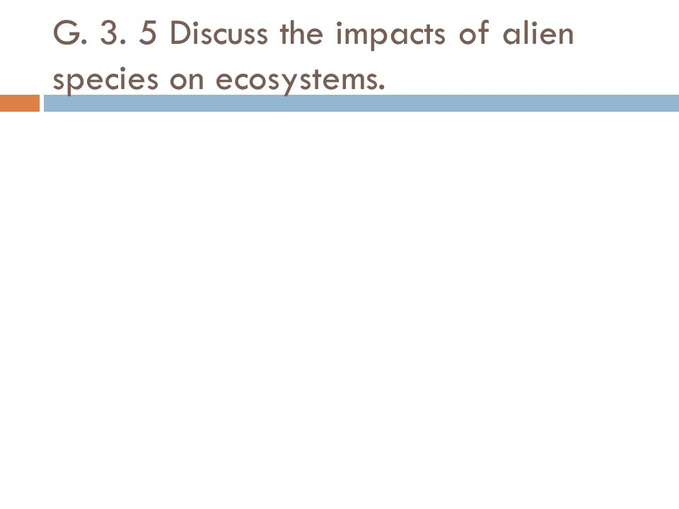 G. 3. 5 Discuss the impacts of alien species on ecosystems.