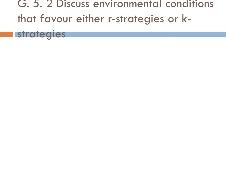 G. 5. 2 Discuss environmental conditions that favour either r-strategies or k-strategies