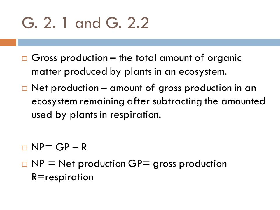 G. 2. 1 and G. 2.2 Gross production – the total amount of organic matter produced by plants in an ecosystem.