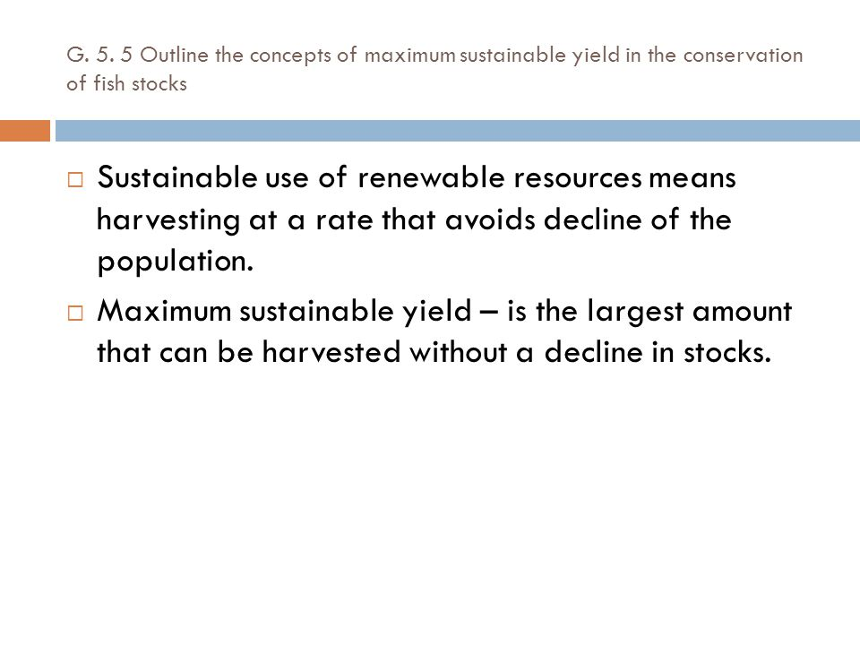 G. 5. 5 Outline the concepts of maximum sustainable yield in the conservation of fish stocks