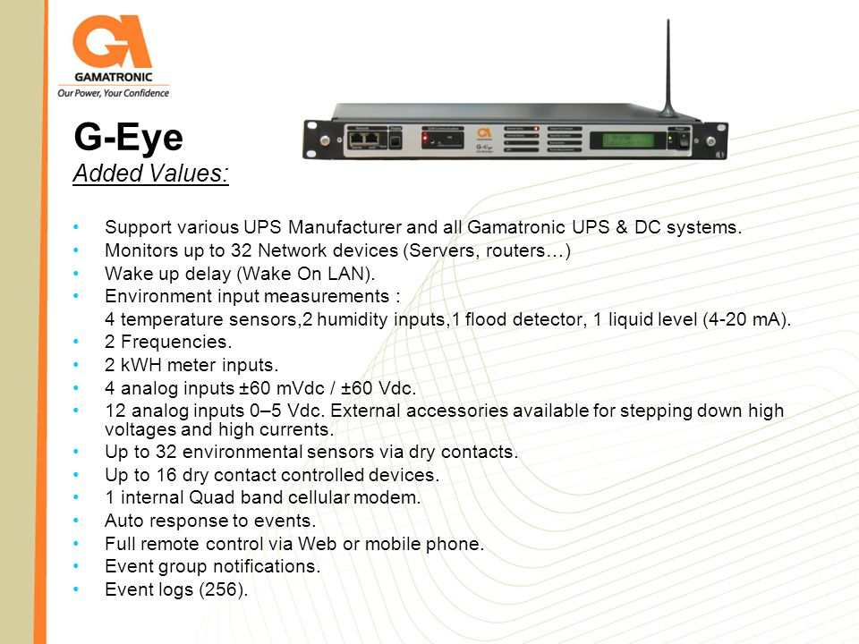 G-Eye Added Values: Support various UPS Manufacturer and all Gamatronic UPS & DC systems. Monitors up to 32 Network devices (Servers, routers…)