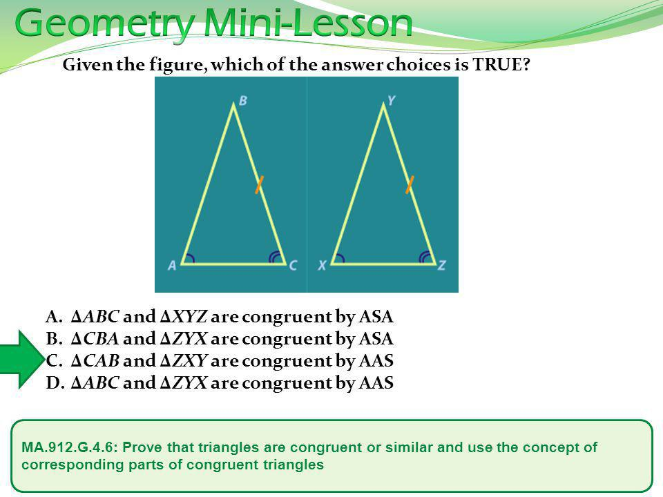 Geometry Mini-Lesson Given the figure, which of the answer choices is TRUE ΔABC and ΔXYZ are congruent by ASA.