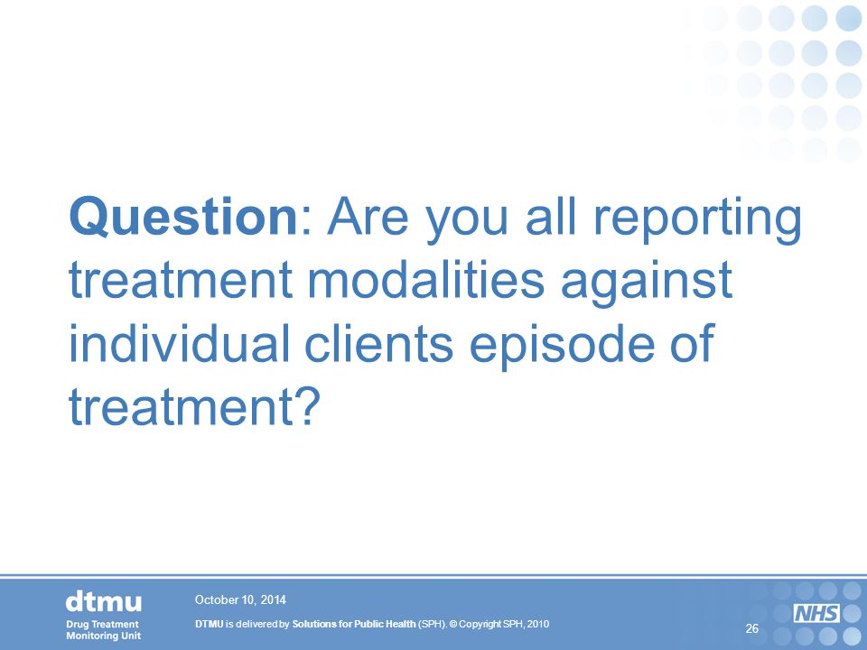 Question: Are you all reporting treatment modalities against individual clients episode of treatment
