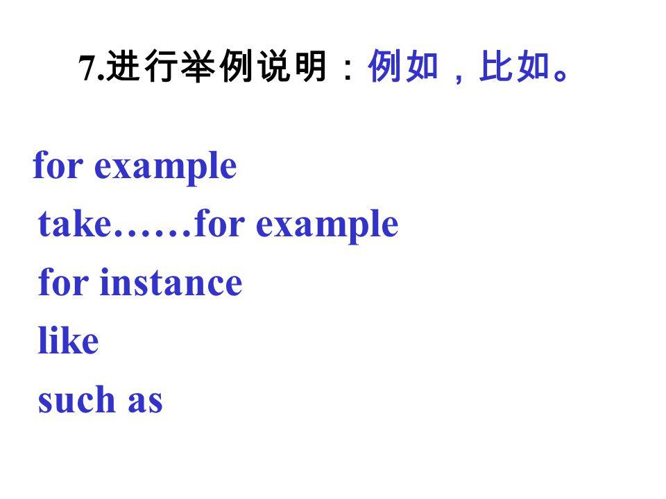 take……for example for instance like such as 7.进行举例说明:例如,比如。