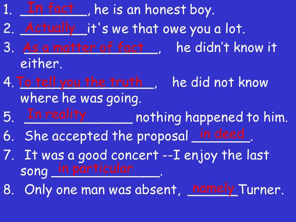 In fact ________, he is an honest boy.