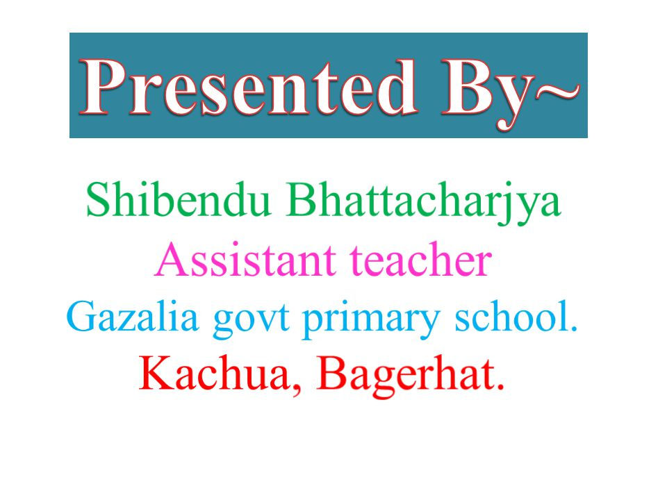 Presented By~ Shibendu Bhattacharjya Assistant teacher