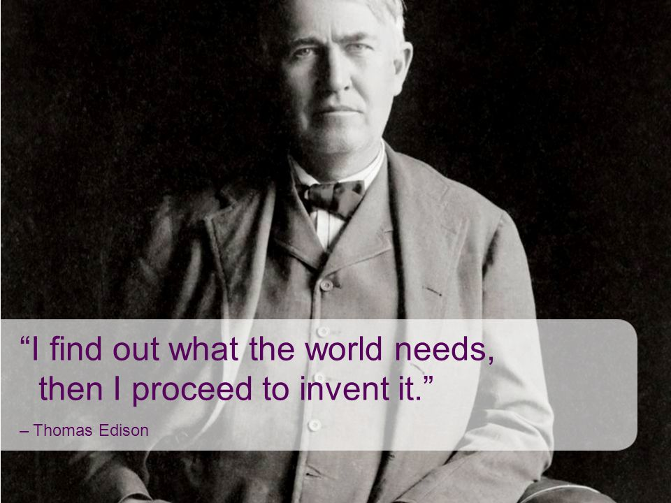 I find out what the world needs, then I proceed to invent it.