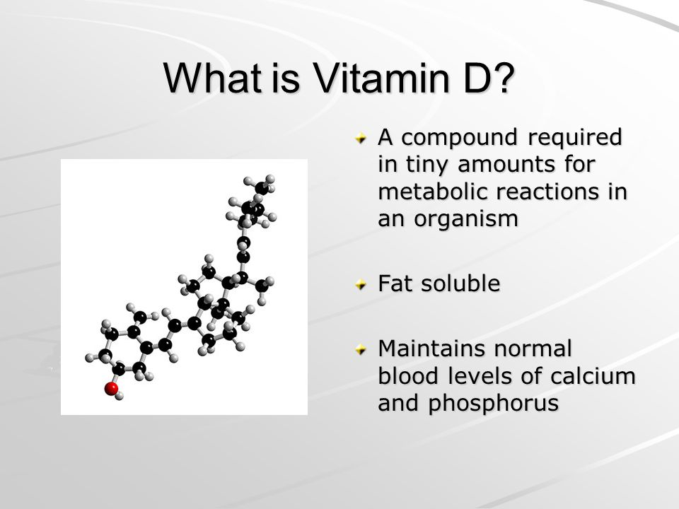 What is Vitamin D A compound required in tiny amounts for metabolic reactions in an organism. Fat soluble.