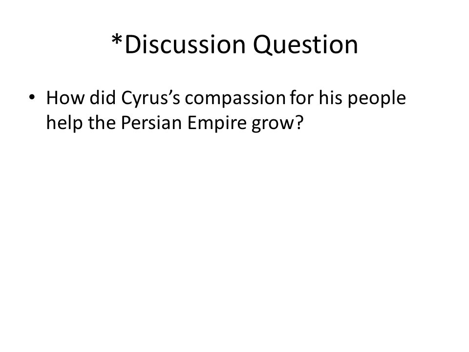 *Discussion Question How did Cyrus's compassion for his people help the Persian Empire grow