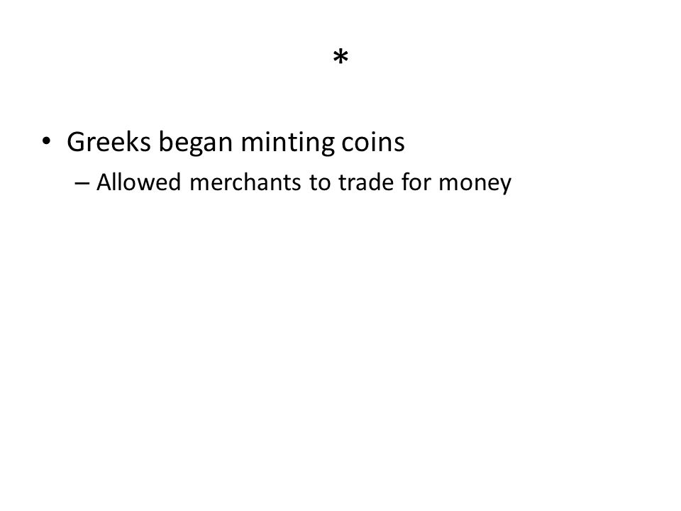 * Greeks began minting coins Allowed merchants to trade for money