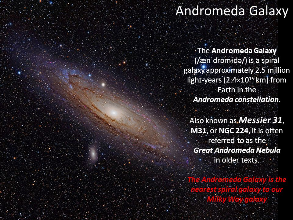 Andromeda Galaxy The Andromeda Galaxy (/ænˈdrɒmɨdə/) is a spiral galaxy approximately 2.5 million light-years (2.4×1019 km) from Earth in the.