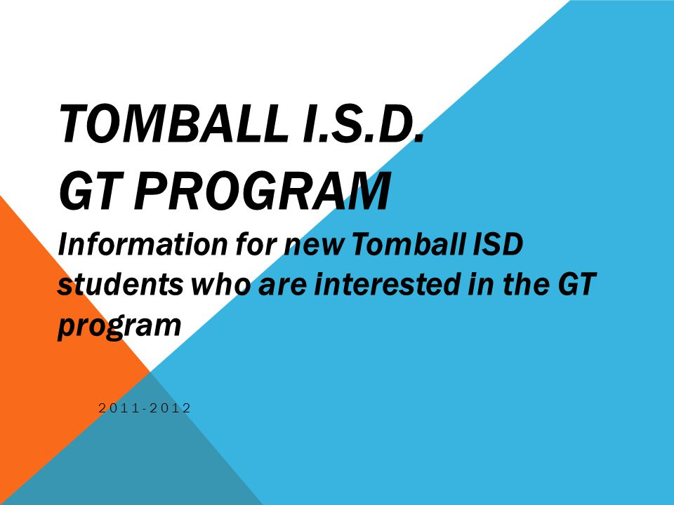 TOMBALL I.S.D. GT PROGRAM Information for new Tomball ISD students who are interested in the GT program