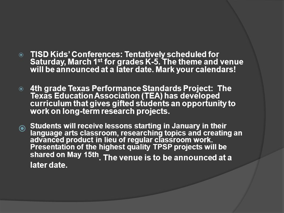 TISD Kids' Conferences: Tentatively scheduled for Saturday, March 1st for grades K-5. The theme and venue will be announced at a later date. Mark your calendars!