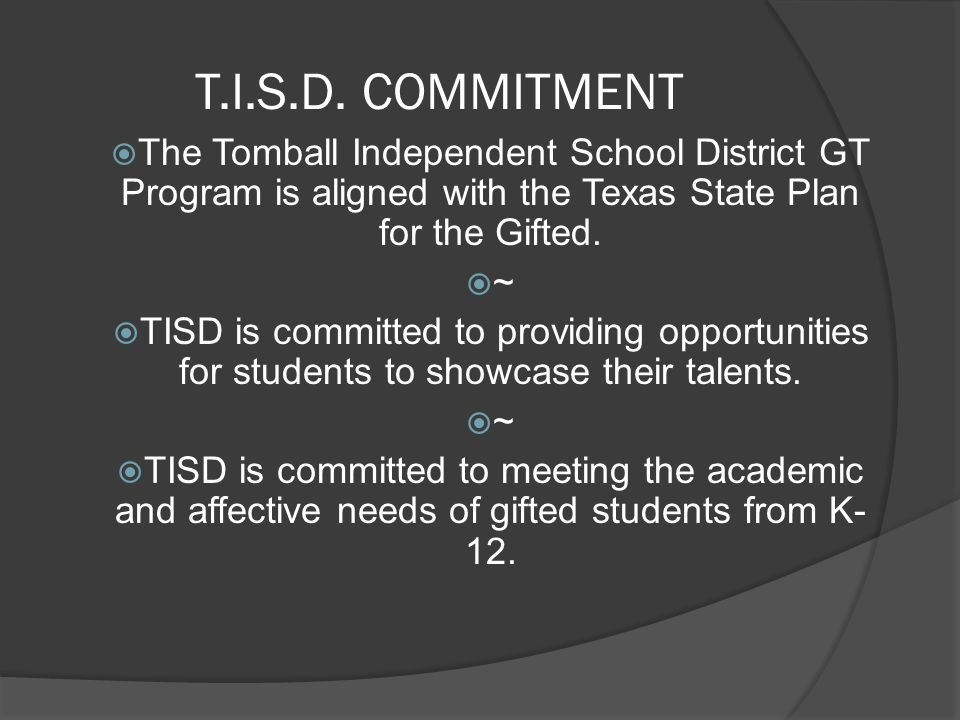 T.I.S.D. COMMITMENT The Tomball Independent School District GT Program is aligned with the Texas State Plan for the Gifted.