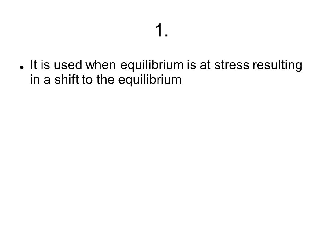 1. It is used when equilibrium is at stress resulting in a shift to the equilibrium
