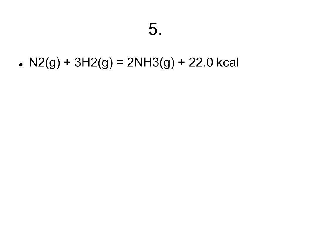 5. N2(g) + 3H2(g) = 2NH3(g) + 22.0 kcal