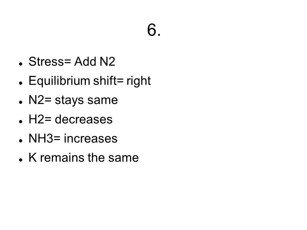 6. Stress= Add N2 Equilibrium shift= right N2= stays same