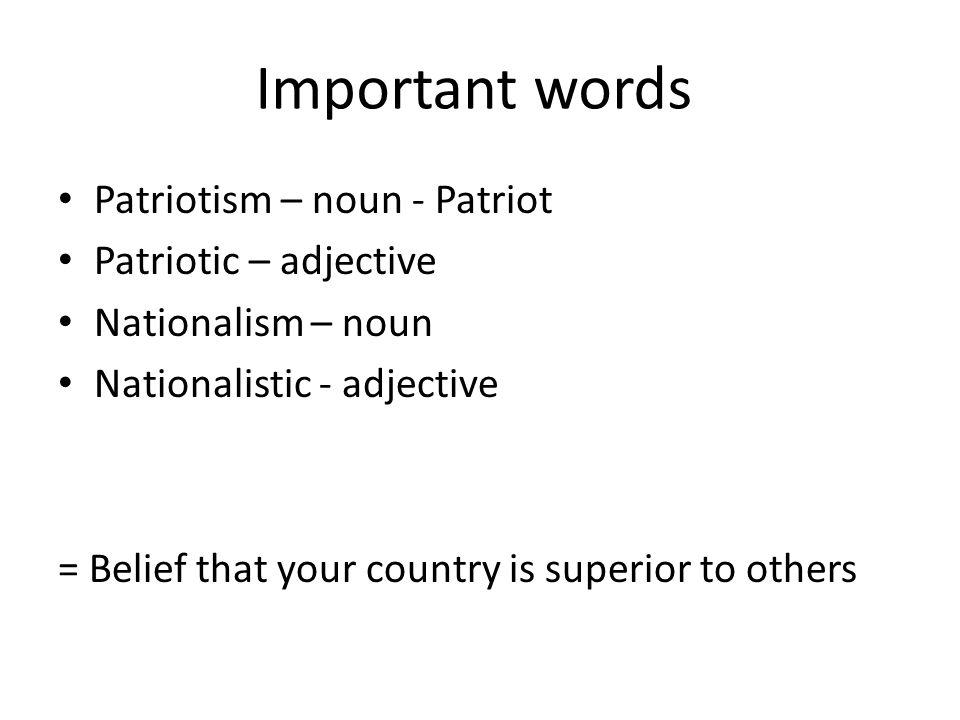Important words Patriotism – noun - Patriot Patriotic – adjective