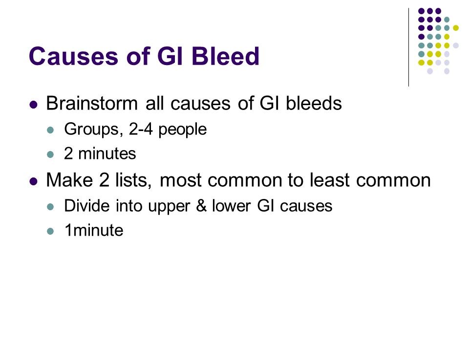 Causes of GI Bleed Brainstorm all causes of GI bleeds
