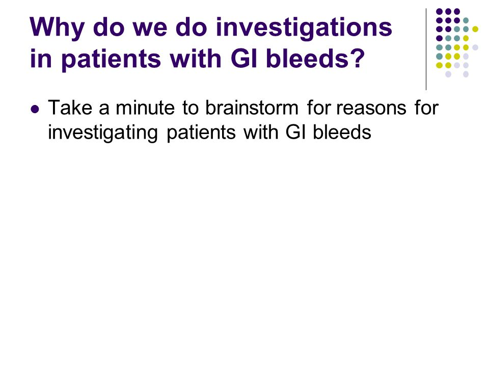 Why do we do investigations in patients with GI bleeds