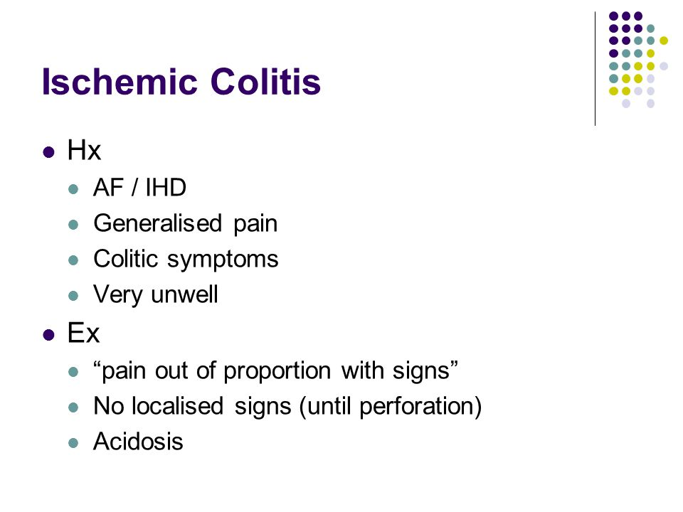 Ischemic Colitis Hx Ex AF / IHD Generalised pain Colitic symptoms