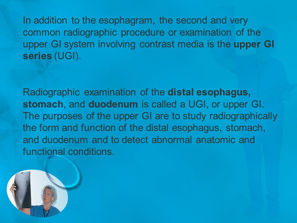 In addition to the esophagram, the second and very common radiographic procedure or examination of the upper GI system involving contrast media is the upper GI series (UGI).