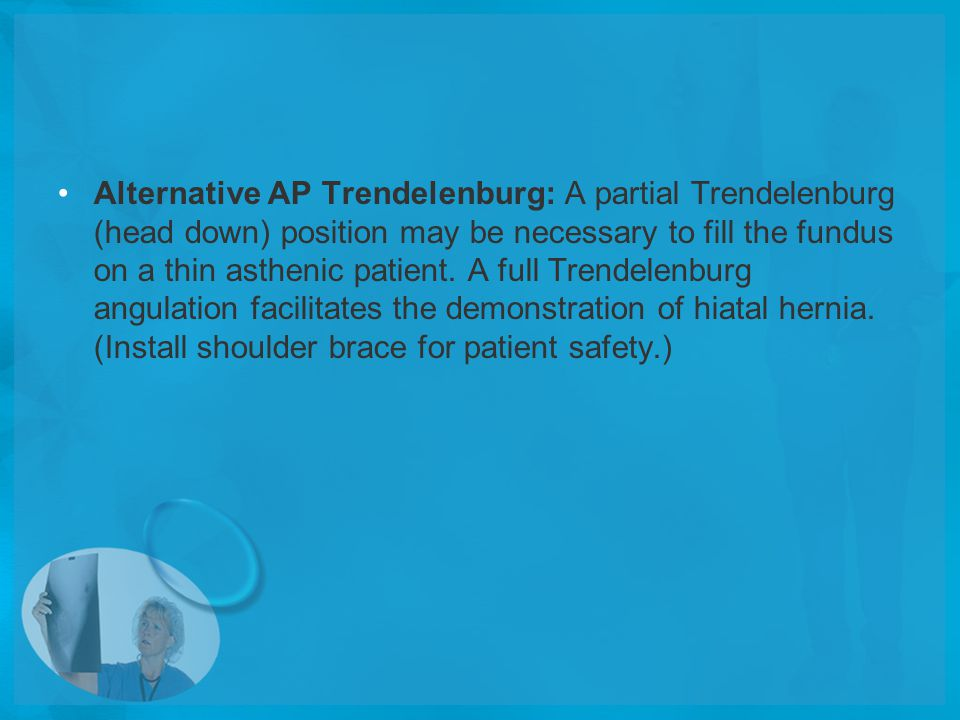 Alternative AP Trendelenburg: A partial Trendelenburg (head down) position may be necessary to fill the fundus on a thin asthenic patient.
