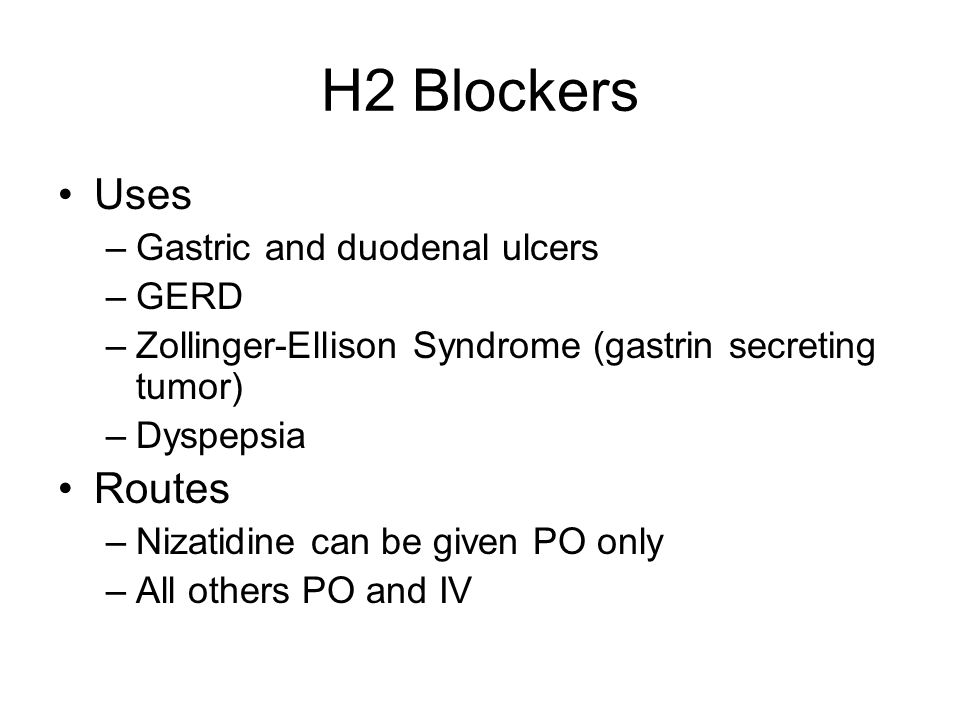 H2 Blockers Uses Routes Gastric and duodenal ulcers GERD