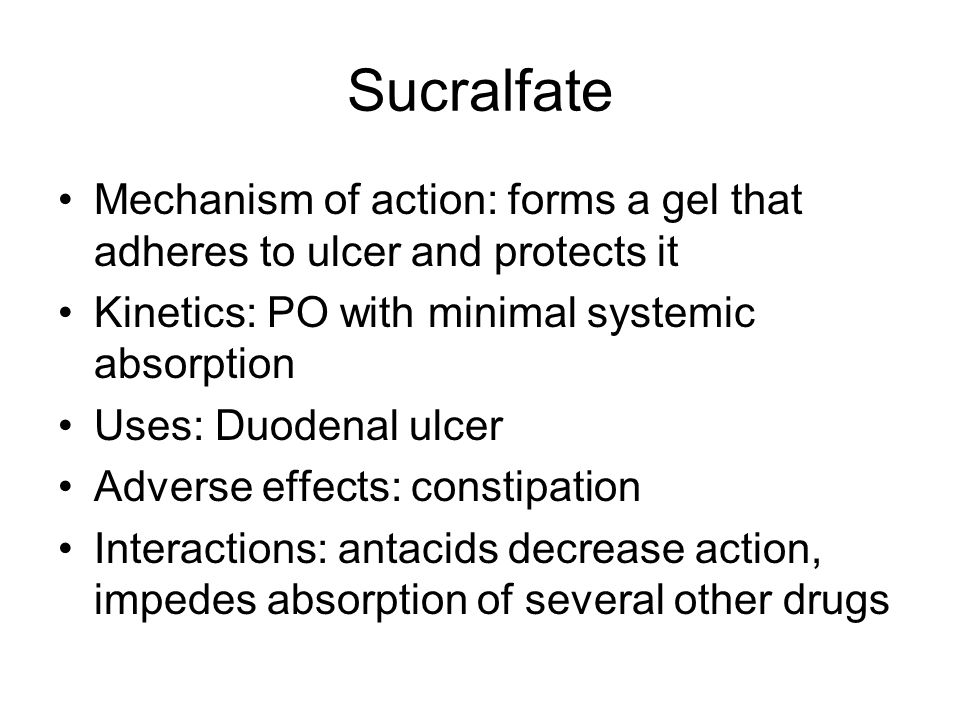 Sucralfate Mechanism of action: forms a gel that adheres to ulcer and protects it. Kinetics: PO with minimal systemic absorption.