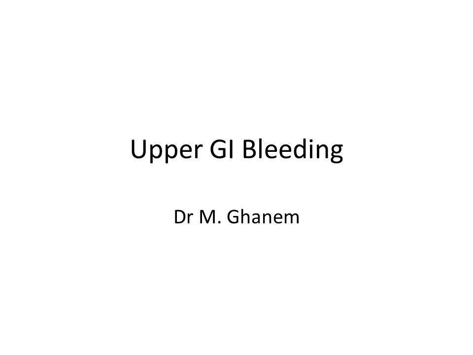 Upper GI Bleeding Dr M. Ghanem