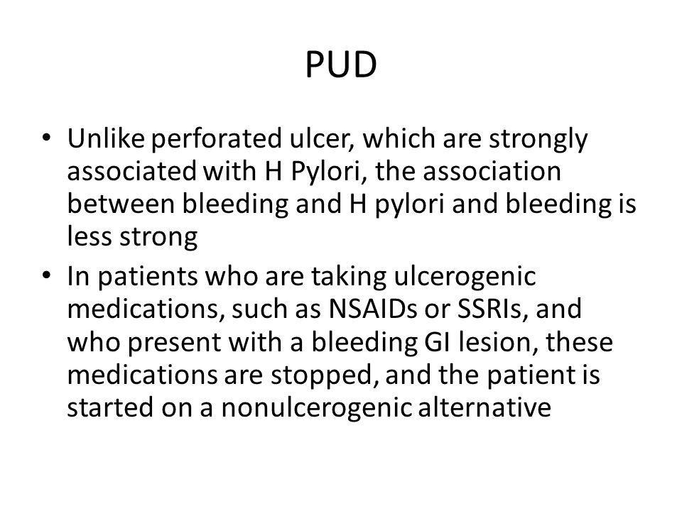 PUD Unlike perforated ulcer, which are strongly associated with H Pylori, the association between bleeding and H pylori and bleeding is less strong.