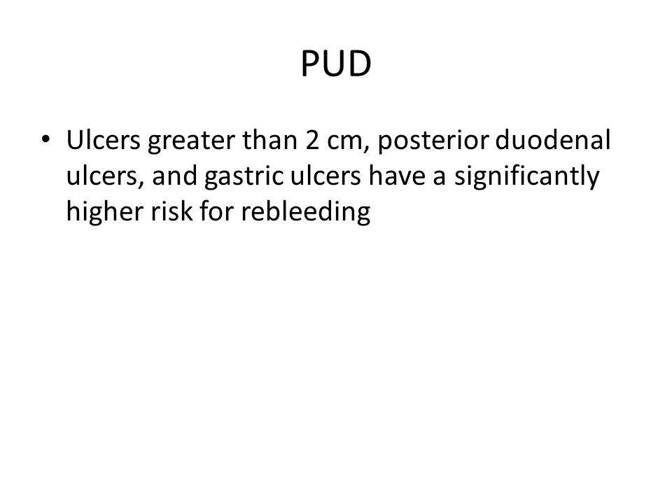 PUD Ulcers greater than 2 cm, posterior duodenal ulcers, and gastric ulcers have a significantly higher risk for rebleeding.