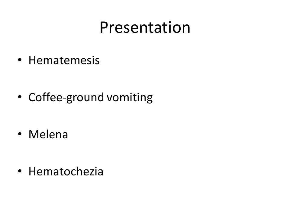 Presentation Hematemesis Coffee-ground vomiting Melena Hematochezia