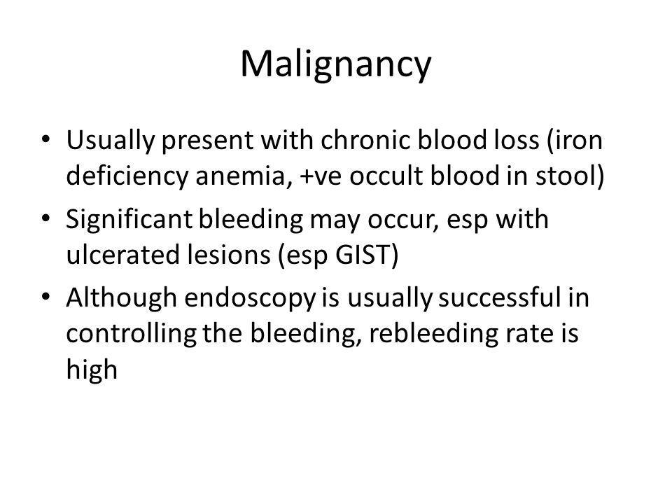 Malignancy Usually present with chronic blood loss (iron deficiency anemia, +ve occult blood in stool)