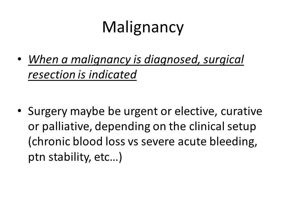 Malignancy When a malignancy is diagnosed, surgical resection is indicated.