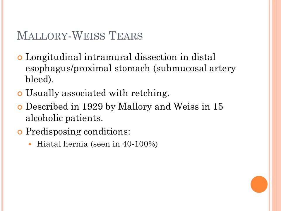 Mallory-Weiss Tears Longitudinal intramural dissection in distal esophagus/proximal stomach (submucosal artery bleed).