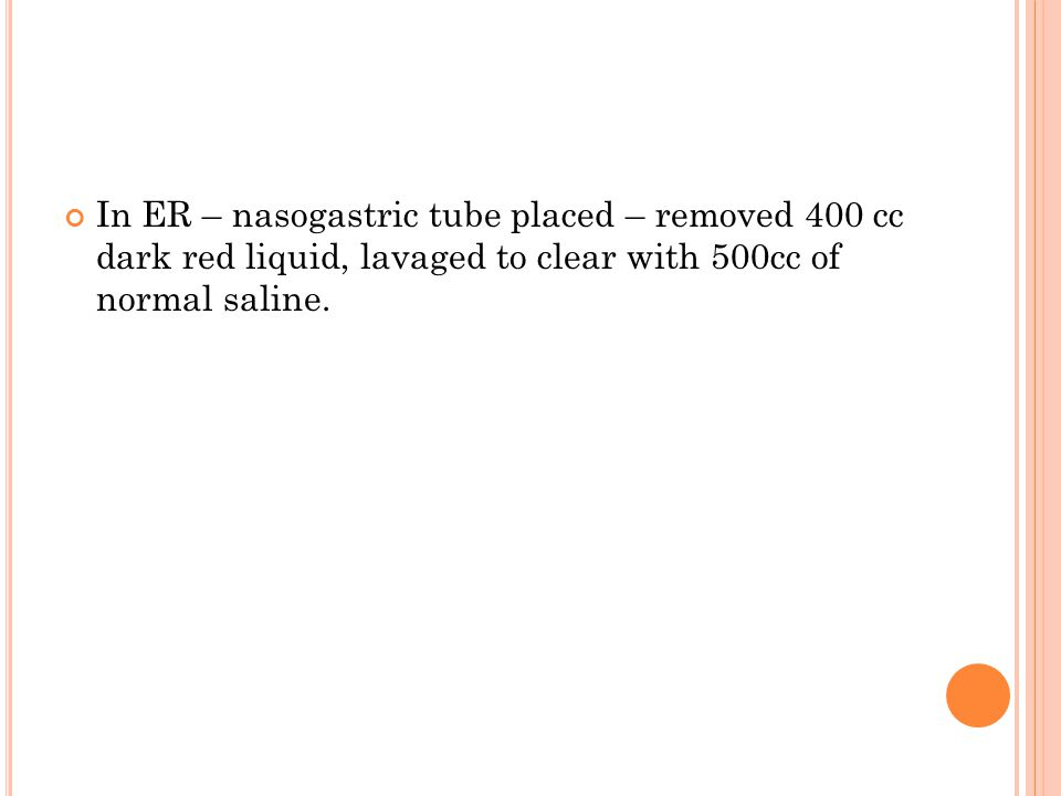 In ER – nasogastric tube placed – removed 400 cc dark red liquid, lavaged to clear with 500cc of normal saline.