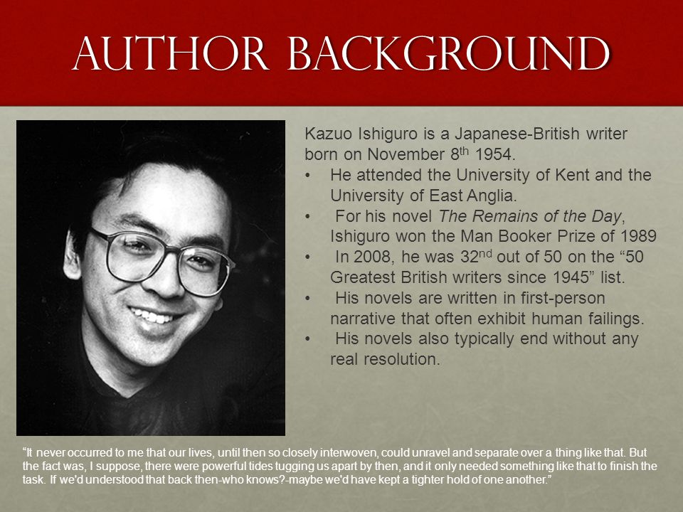 Author Background Kazuo Ishiguro is a Japanese-British writer born on November 8th 1954.