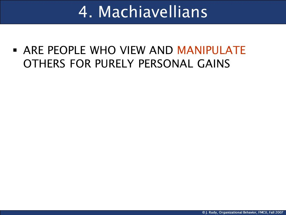 4. Machiavellians ARE PEOPLE WHO VIEW AND MANIPULATE OTHERS FOR PURELY PERSONAL GAINS