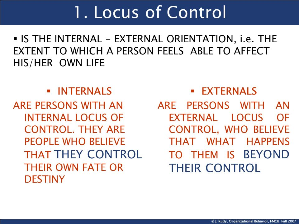 1. Locus of Control IS THE INTERNAL - EXTERNAL ORIENTATION, i.e. THE EXTENT TO WHICH A PERSON FEELS ABLE TO AFFECT HIS/HER OWN LIFE.
