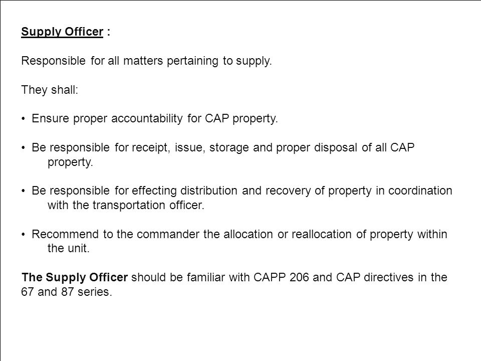 Supply Officer : Responsible for all matters pertaining to supply. They shall: Ensure proper accountability for CAP property.