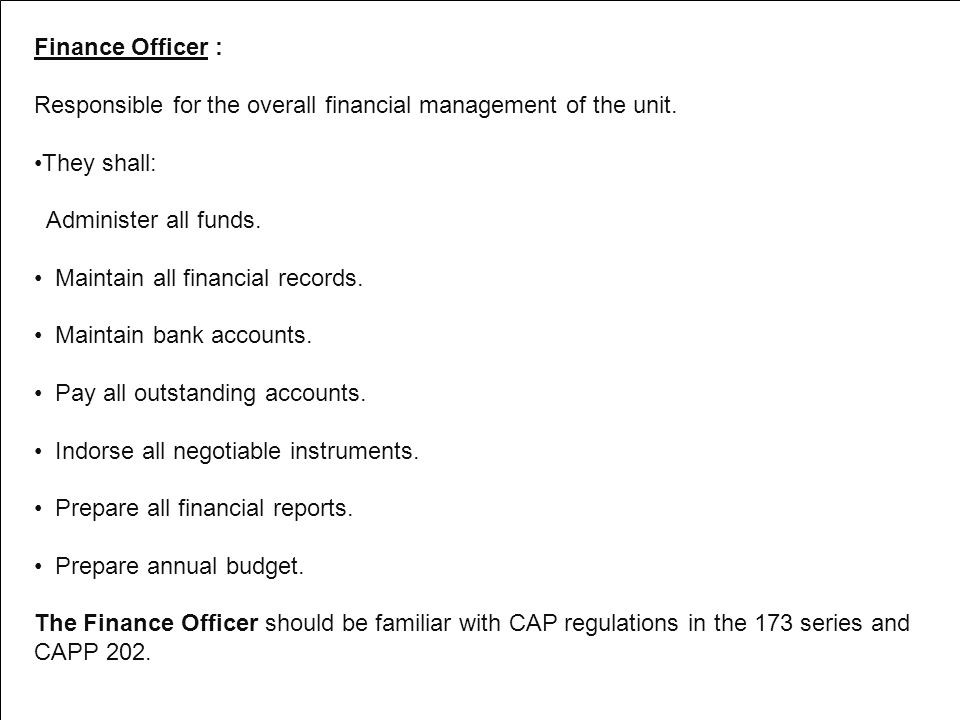 Finance Officer : Responsible for the overall financial management of the unit. They shall: Administer all funds.