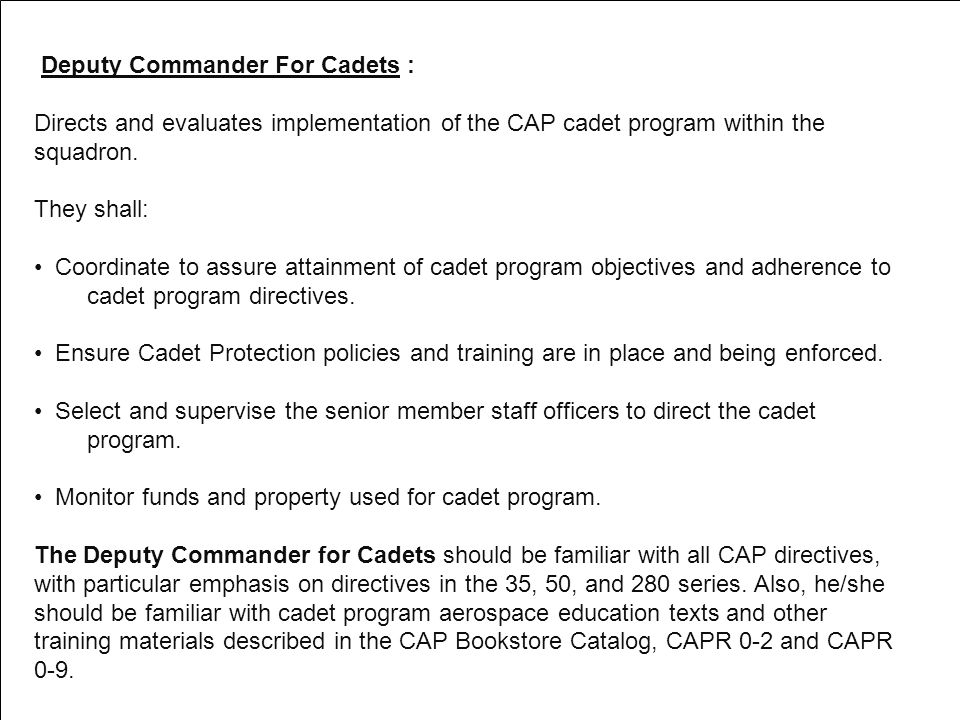 Deputy Commander For Cadets : Directs and evaluates implementation of the CAP cadet program within the squadron.