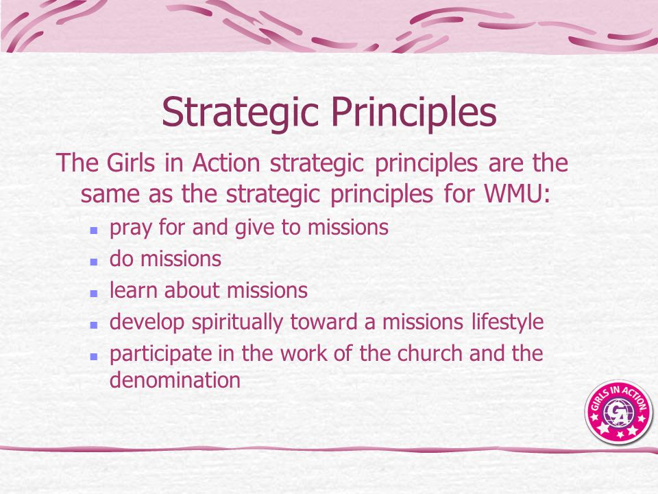 Strategic Principles The Girls in Action strategic principles are the same as the strategic principles for WMU: