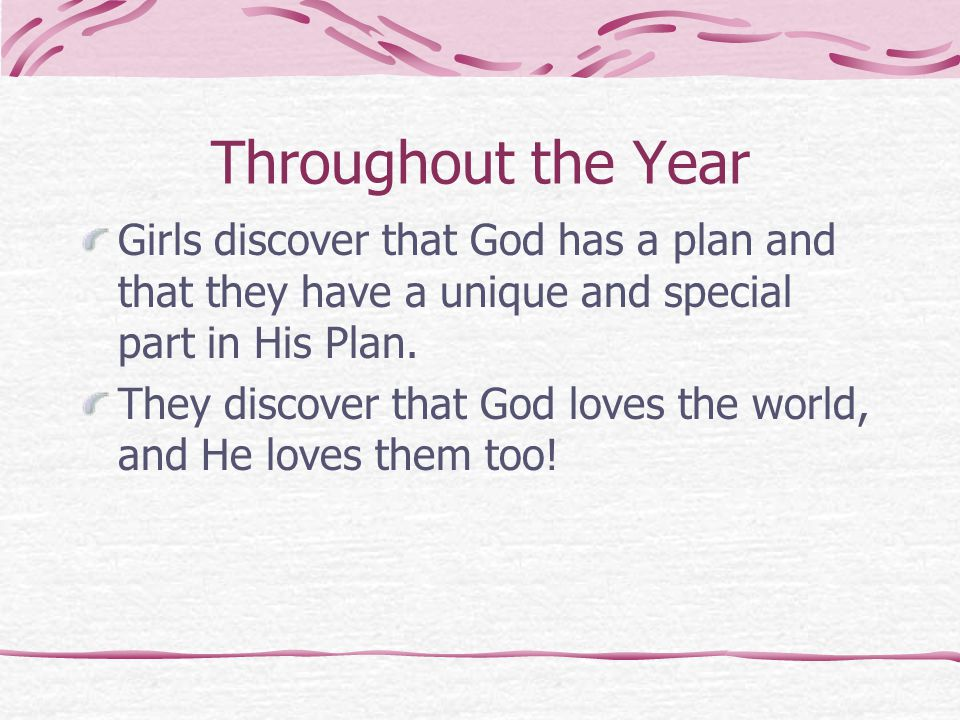 Throughout the Year Girls discover that God has a plan and that they have a unique and special part in His Plan.